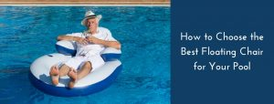 How to Choose the Best Floating Chair for Your Pool