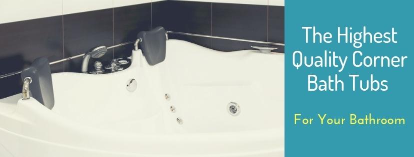 The Highest Quality Corner Bath Tubs for Your Bathroom