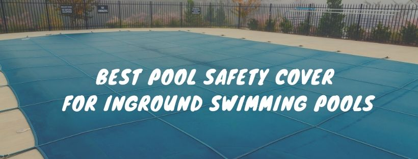 Best Pool Safety Cover for Inground Swimming Pools